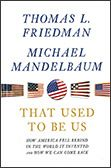 How America Fell Behind in the World It Invented and How We Can Come Back  By Thomas Friedman and Michael Mandelbaum  Thorndike Press /Gale Cengage Learning (2012)  In That Used to Be Us, Thomas Friedman and Michael Mandelbaum analyze the four major challenges on which America's future depends— globalization, the information technology revolution, chronic deficits and our pattern of energy consumption — and spell out what we need to do now to rediscover America and rise to this moment.
