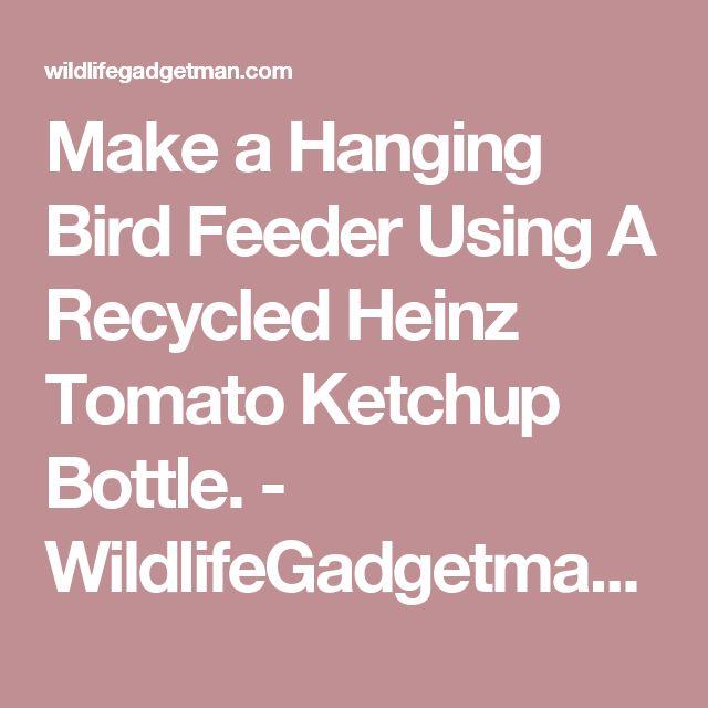 Make a Hanging Bird Feeder Using A Recycled Heinz Tomato Ketchup Bottle. - WildlifeGadgetman.com