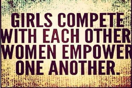 Girls compete with each other - Women empower one another.