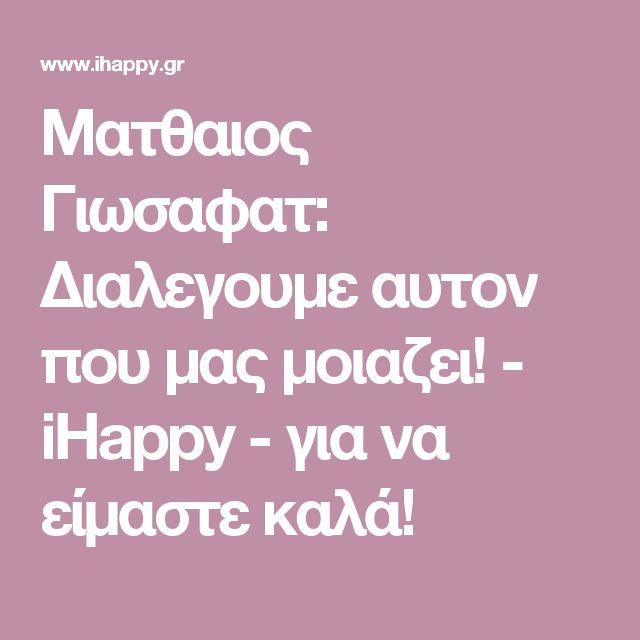 Ματθαιος Γιωσαφατ: Διαλεγουμε αυτον που μας μοιαζει! - iHappy - για να είμαστε καλά!