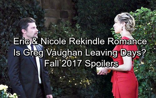 Days of Our Lives Spoilers: Fall 2017 Update - Eric and Nicole Rekindle Romance - Greg Vaughan Leaving DOOL?