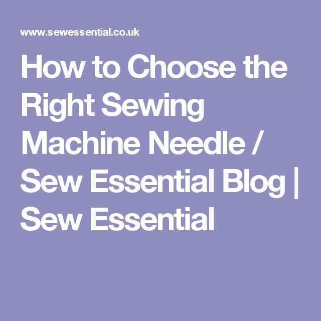 How to Choose the Right Sewing Machine Needle / Sew Essential Blog | Sew Essential