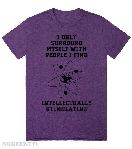 I ONLY SURROUND MYSELF WITH PEOPLE I FIND INTELLECTUALLY STIMULATING  Printed on Skreened T-Shirt