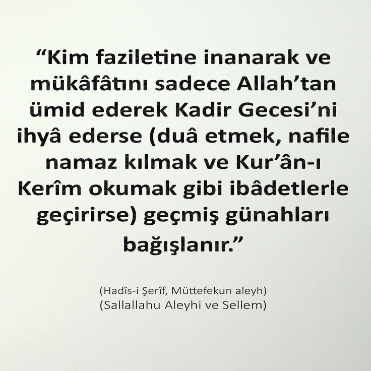 """""""Kim faziletine inanarak ve mükâfâtını sadece Allah'tan ümid ederek Kadir Gecesi'ni ihyâ ederse (duâ etmek, nafile namaz kılmak ve Kur'ân-ı Kerîm okumak gibi ibâdetlerle geçirirse) geçmiş günahları bağışlanır."""" (Hadîs-i Şerîf, Müttefekun aleyh) (Sallallahu Aleyhi ve Sellem)"""