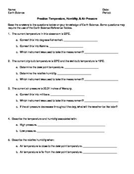 WORKSHEET. This easily adaptable worksheet is practice to review temperature, humidity, and air pressure using the Earth Science Reference Tables 2011. In this activity, students will convert temperatures, convert air pressures, determine dew point temperature and relative humidity, describe the temperature and humidity associated with high and low pressure, relate air temperature and dew point to relative humidity, and review the weather instruments used to measure these weather variables.