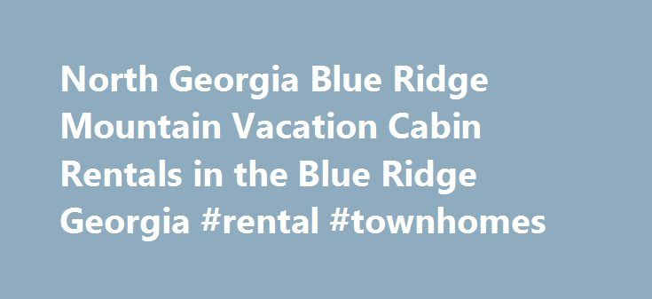 North Georgia Blue Ridge Mountain Vacation Cabin Rentals in the Blue Ridge Georgia #rental #townhomes http://rental.remmont.com/north-georgia-blue-ridge-mountain-vacation-cabin-rentals-in-the-blue-ridge-georgia-rental-townhomes/  #blue ridge cabin rentals # Thank you for inquiring into cabin rental – lodging in the beautiful North Georgia Mountains in Blue Ridge, Georgia. Come stay with us and experience the magic of the mountains ! Blue Ridge Mountain Cabins manage a wide array of…