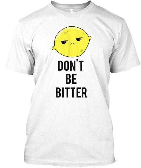 Don't  Be Bitter White T-Shirt Lemon Pun Funny Cute Kawaii Lemon Inspirational