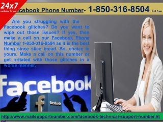 Is Facebook Phone Number 1-850-316-8504 an optimized way to fix issues? Facebook issues have become a hot potato nowadays and every three of the five people face the Facebook issues. So to eliminate those annoying issues, you have given our Facebook Phone Number 1-850-316-8504, dial this number and get all your Facebook issues solved by our most intelligent technicians. For more information :- http://www.mailsupportnumber.com/facebook-technical-support-number.html Facebook Support Number…