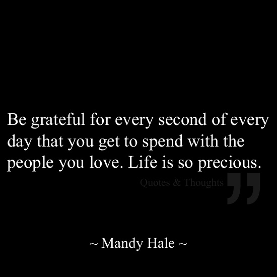 Be grateful for every second of every day that you get to spend with the people you love. Life is so precious.