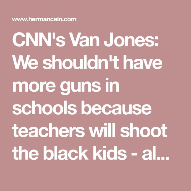 CNN's Van Jones: We shouldn't have more guns in schools because teachers will shoot the black kids - also, the NRA is a lot like the KKK | Herman Cain