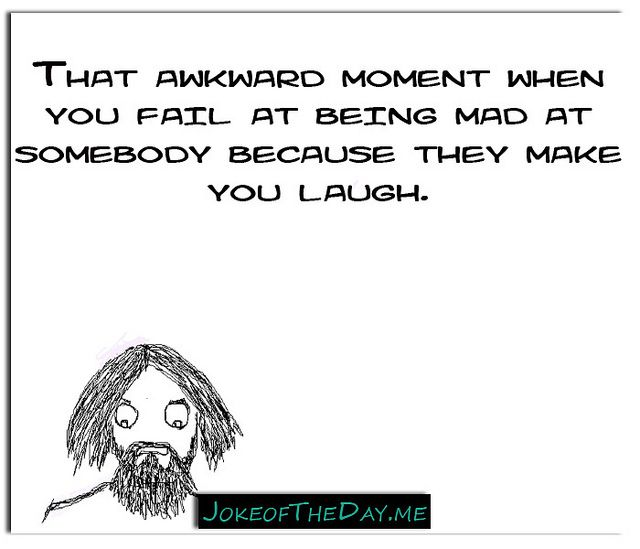 That awkward moment when you fail at being mad at somebody because they make you laugh. - http://www.jokeoftheday.me/that-awkward-moment-when-you-fail-at-being-mad-at-somebody-because-they-make-you-laugh/