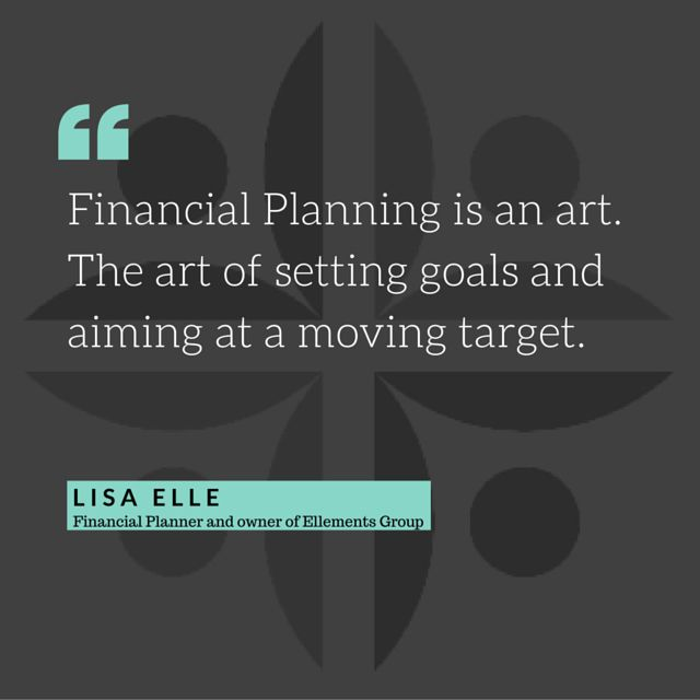 Financial planning is an art.  The art of setting goals and aiming at a moving target.   Lisa Elle Owner of Ellements Group ellementsgroup.com