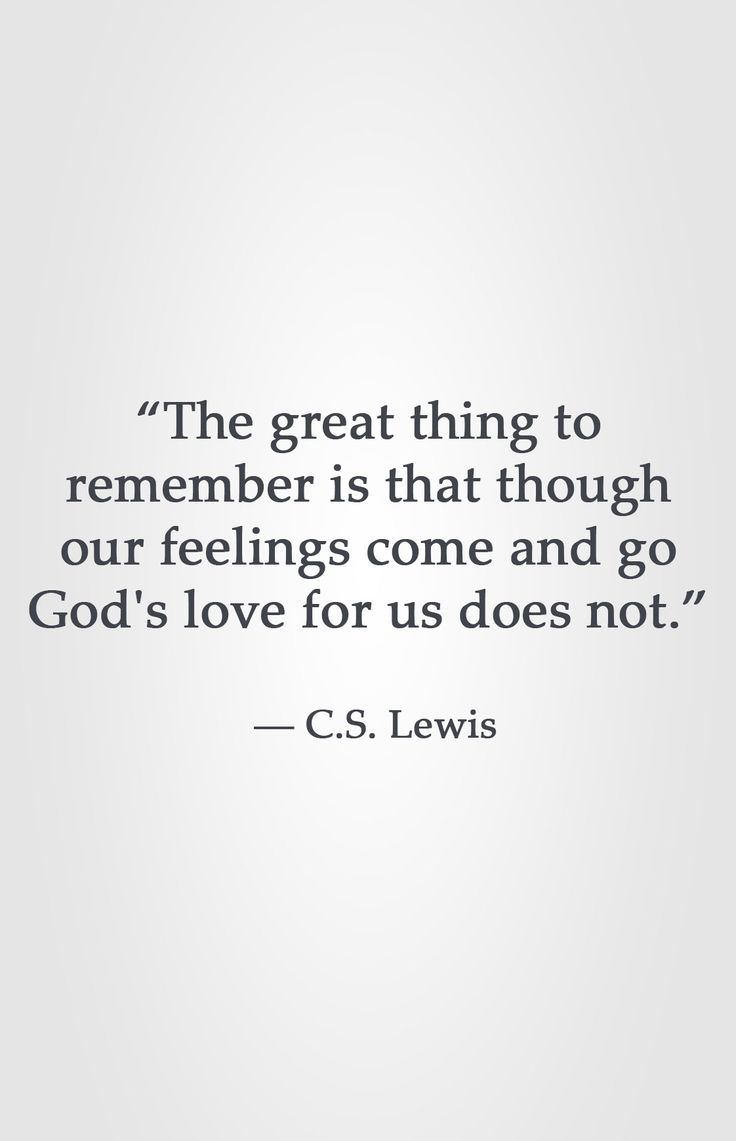 """""""The great thing to remember is that though our feelings come and go God's love for us does not.""""  ― C.S. Lewis"""