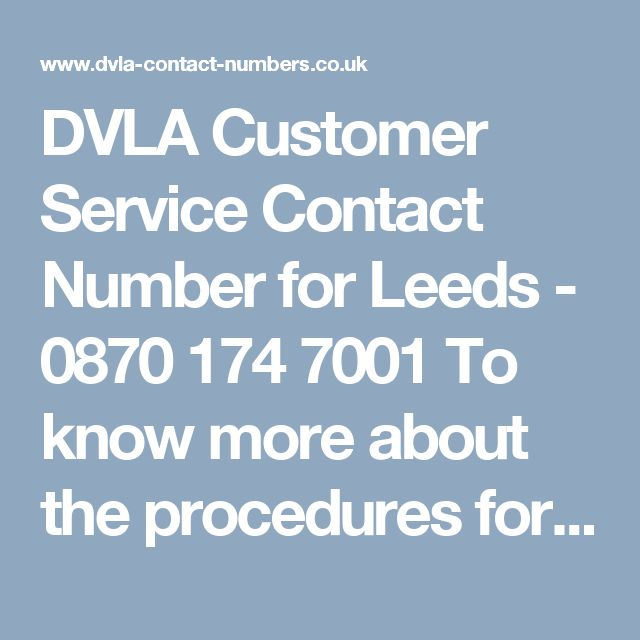 DVLA Customer Service Contact Number for Leeds - 0870 174 7001  To know more about the procedures for renewal of your British driving license, you can speak to the customer support team at the DVLA at our DVLA contact numbers Leeds 0870 174 7001. At Number bank, we provide DVLA contact number to help you and innumerable other people to get answers to their driving license queries.