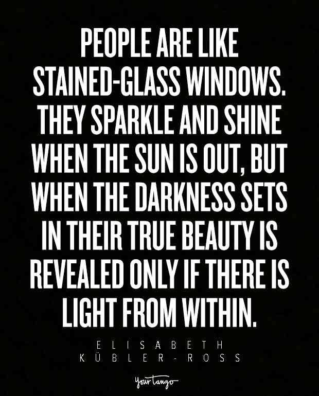 """People are like stained-glass windows. They sparkle and shine when the sun is out, but when the darkness sets in their true beauty is revealed only if there is light from within."""