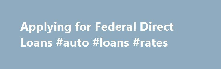 Applying for Federal Direct Loans #auto #loans #rates http://loans.remmont.com/applying-for-federal-direct-loans-auto-loans-rates/  #apply for loan online # Applying for Direct Loans Applying for aid As with all federal student aid, you apply for Direct Loans by filling out the Free Application for Federal Student Aid (FAFSA). Most students use FAFSA on the Web to complete their applications. The information on your FAFSA is transmitted to the schools […]The post Applying for Federal Direct…