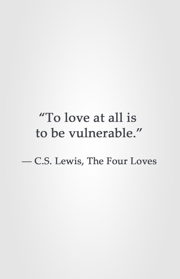 """""""To love at all is to be vulnerable."""" -C.S. Lewis, The Four Loves"""
