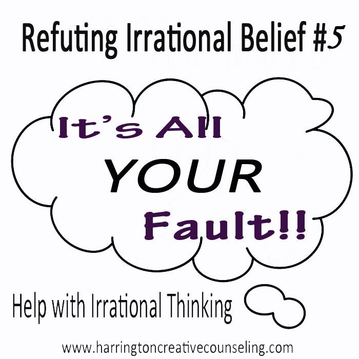 Refuting Irrational Beliefs: It's ALL YOUR FAULT! Learn how to take ...