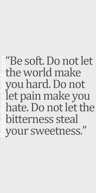 Be soft. Do not let the world make you hard. Do not let pain make you hate. Do not let the bitterness steal your sweetness. EPHESIANS 4:32 And be ye kind one to another, tenderhearted, forgiving one another, even as God for Christ's sake hath forgiven you.