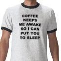 Coffee keeps me awake so I can put you to sleep