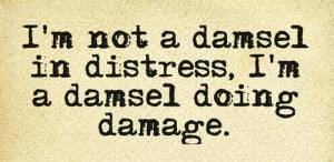 Im not a damsel not a damsel in distress i m a damsel doing damage