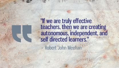 """If we are truly effective teachers, then we are creating autonomous, independent, and self directed learners."" Robert John Meehan"