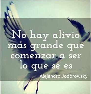 No hay alivio más grande que comenzar a ser lo que se es #frases #citas #AlejandroJodorowsky