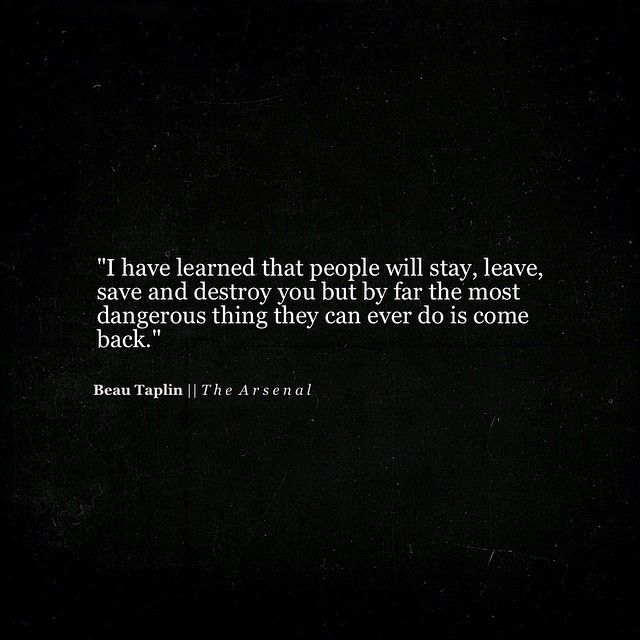 I have learned that people will stay, leave, save and destroy you but by far the most dangerous thing they can do is come back.
