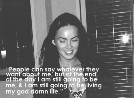 """People can say whatever they want about me, but at the end of the day I am still going to be me, and I am still going to be living my god damn life."" - Megan Fox"