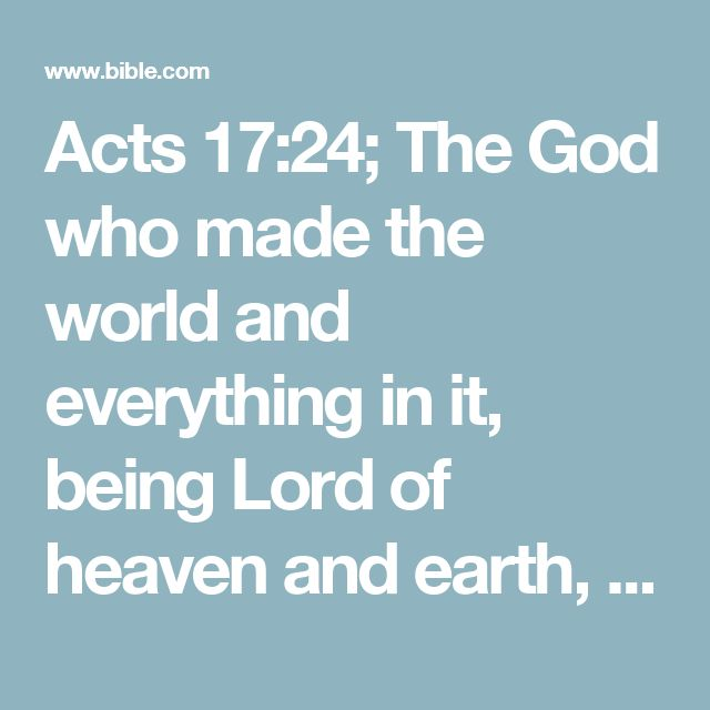 Acts 17:24; The God who made the world and everything in it, being Lord of heaven and earth, does not live in temples made by man,