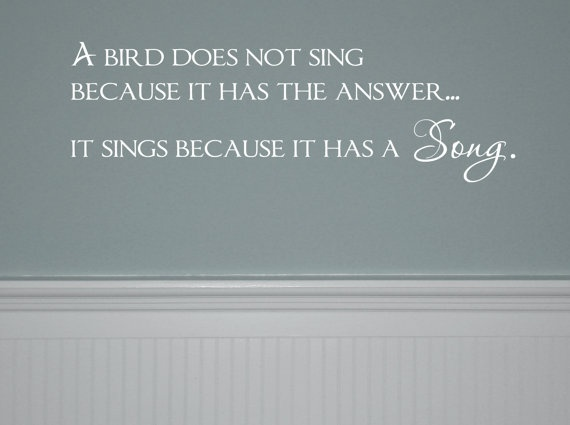 A bird does not sing  because it has the answer...    It sings because it has a Song.