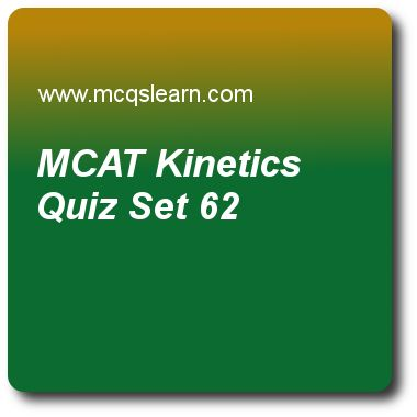 MCAT  Kinetics Quizzes:      MCAT Quiz 62 Questions and Answers - Practice mcat: kinetics quiz with answers. Practice MCQs to test knowledge on, mcat: kinetics, atp group transfers, genetic drift, mutations repair quizzes. Online mcat: kinetics worksheets has study guide as substrate concentration that produces exactly half of maximum reaction rate can be described by, answer key with answers as michaelis equation, menten equation, bernoulli equation and michaelis-menten equation to test..