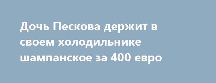 Дочь Пескова держит в своем холодильнике шампанское за 400 евро http://oane.ws/2017/06/22/doch-peskova-derzhit-v-svoem-holodilnike-shampanskoe-za-400-evro.html  Дочь Пескова опубликовала в Instagram фотографию содержимого своего холодильника. Внимательные зрители смогли разглядеть среди продуктов бутылку шампанского за 400 долларов.