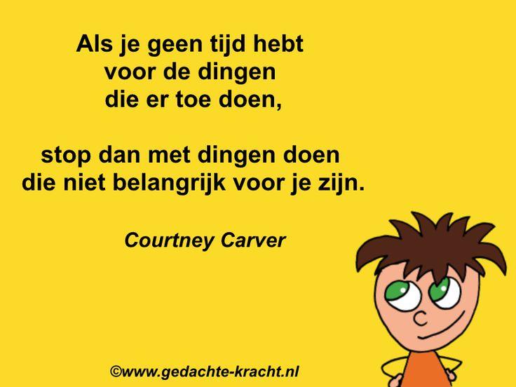 Als je geen tijd hebt  voor de dingen  die er toe doen,  stop dan met dingen doen  die niet belangrijk voor je zijn.  Courtney Carver