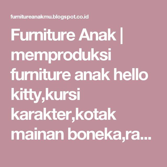 Furniture Anak   memproduksi furniture anak hello kitty,kursi karakter,kotak mainan boneka,rak buku dan dinding,tempat tidur bentuk mobil,bunk bed,tempat tidur tingkat