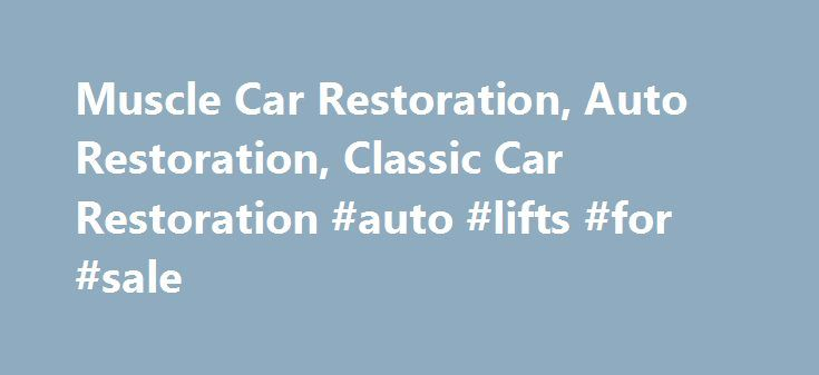 Muscle Car Restoration, Auto Restoration, Classic Car Restoration #auto #lifts #for #sale http://autos.nef2.com/muscle-car-restoration-auto-restoration-classic-car-restoration-auto-lifts-for-sale/  #auto restoration # MUSCLE / CLASSIC CAR AND TRUCK RESTORATION, CUSTOM BUILT HOT RODS / STREET RODS You have probably been dreaming about having your favorite vehicle brought back to life for quite some time now. The look, the feel and the sound as you've seen it finished in your minds eye a…
