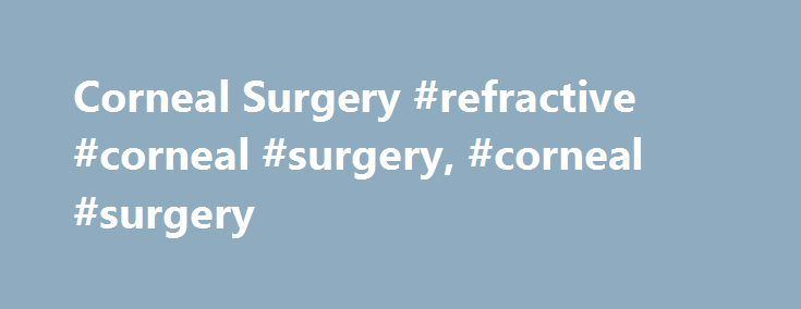 Corneal Surgery #refractive #corneal #surgery, #corneal #surgery http://uk.remmont.com/corneal-surgery-refractive-corneal-surgery-corneal-surgery/  # Corneal Surgery Corneal surgery is also known as refractive surgery. and it includes the following types of procedures. It includes corneal transplant eye surgery, penetrating keratoplasty, keratoprosthesis, phototherapeutic keratectomy, pterygium excision, and corneal tattooing. All the aforementioned are forms of corneal modification surgery…