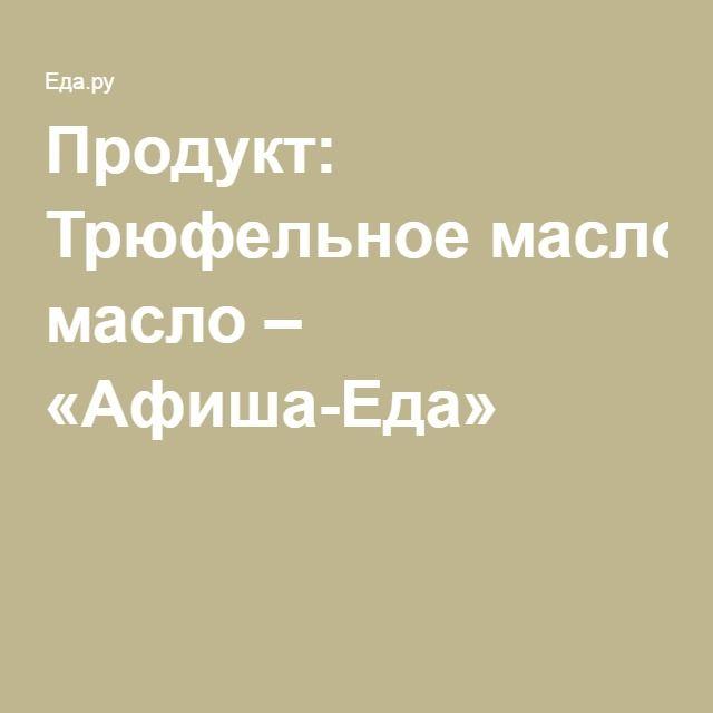 Продукт: Трюфельное масло – «Афиша-Еда»