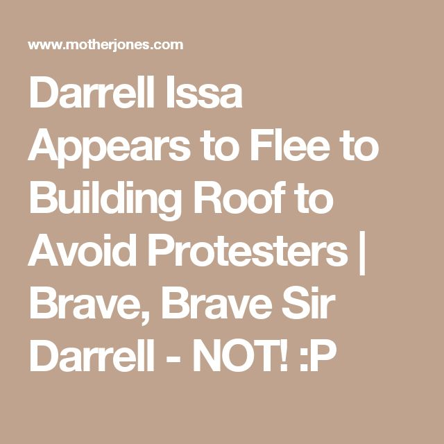 Darrell Issa Appears to Flee to Building Roof to Avoid Protesters  | Brave, Brave Sir Darrell - NOT! :P