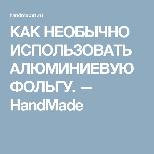 КАК НЕОБЫЧНО ИСПОЛЬЗОВАТЬ АЛЮМИНИЕВУЮ ФОЛЬГУ. — HandMade