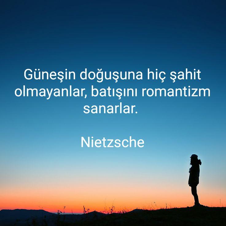 Güneşin doğuşuna hiç şahit olmayanlar, batışını romantizm sanarlar. Nietzsche