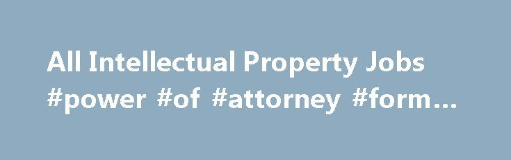 All Intellectual Property Jobs #power #of #attorney #form #nj http://attorney.remmont.com/all-intellectual-property-jobs-power-of-attorney-form-nj/  #patent attorney jobs Law firm seeking help with large case load of patent applications and office actions. Majority of patents cover disk drive technology, including general electrical and computer engineering, signal processing, linear systems, communication theory, control theory, and coding theory. The position requires a law degree…