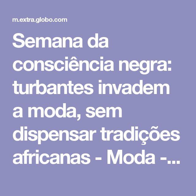Semana da consciência negra: turbantes invadem a moda, sem dispensar tradições africanas - Moda - Extra Online