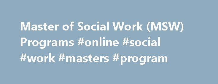 Master of Social Work (MSW) Programs #online #social #work #masters #program http://sierra-leone.remmont.com/master-of-social-work-msw-programs-online-social-work-masters-program/  # Master of Social Work (MSW) Programs The MSW Programs offer course work, field placement training, and research opportunities where students develop an advanced appreciation of theoretical frameworks and empirical scholarships that shape professional practice. Educational Objectives develop a deepened and…