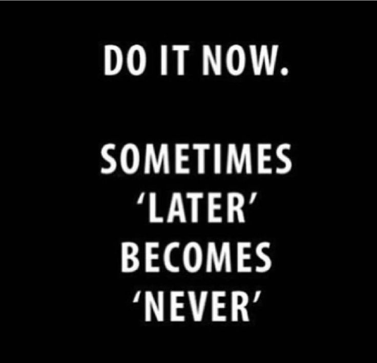 """No more """"later"""". It's all about """"NOW""""!"""