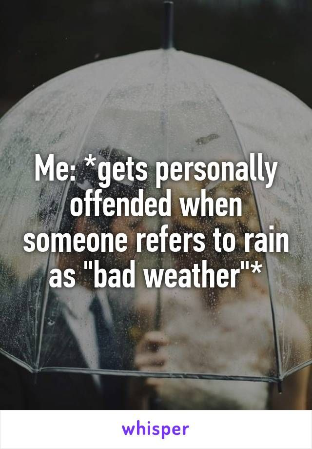 "Me: *gets personally offended when someone refers to rain as ""bad weather""*"