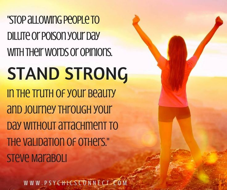 """""""Stop allowing people to dilute or poison your day with their words or opinions. STAND STRONG in the truth of your beauty and journey through your day without attachment to the validation of others.""""- Steve Maraboli"""