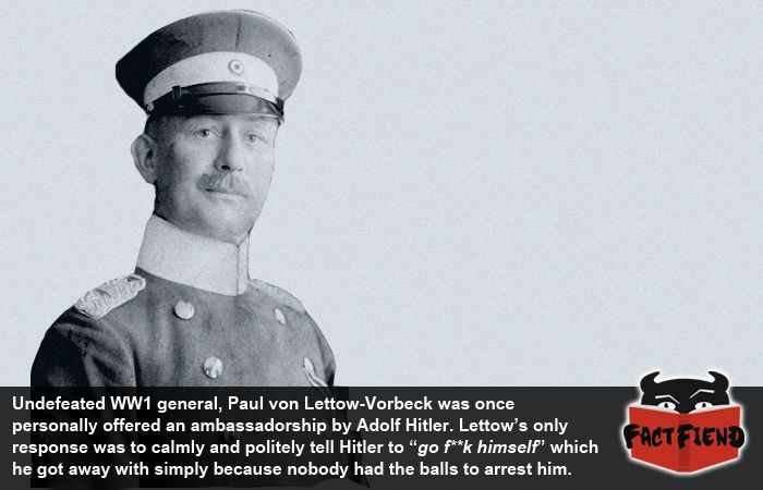 Paul von Lettow-Vorbeck, The Man Who Told Hitler to go F**k Himself - http://www.factfiend.com/paul-von-lettow-vorbeck-man-told-hitler-go-fk/