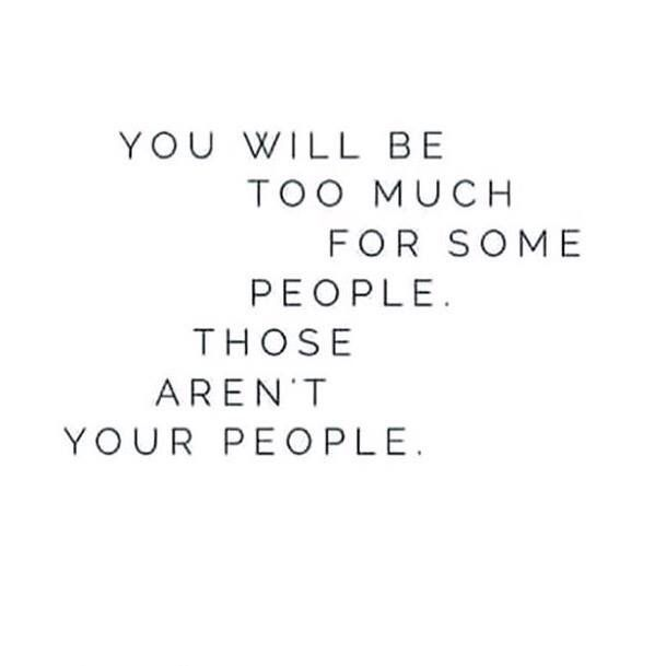 You will be too much for people. Those aren't your people.