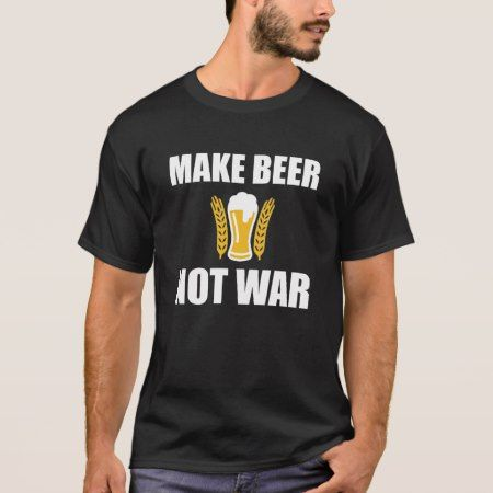 Make Beer not war T-Shirt - click to get yours right now!